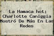 La Hamaca <b>hot</b>: Charlotte Caniggia Mostró De Más En Las Redes
