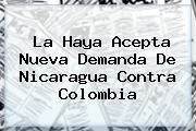 La <b>Haya</b> Acepta Nueva Demanda De Nicaragua Contra Colombia