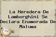 La Heredera De <b>Lamborghini</b> Se Declara Enamorada De Maluma
