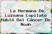 La Hermana De <b>Luisana Lopilato</b> Habló Del Cáncer De Noah