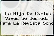 La Hija De Carlos Vives Se Desnuda Para La Revista <b>Soho</b>