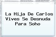 La Hija De Carlos Vives Se Desnuda Para <b>Soho</b>