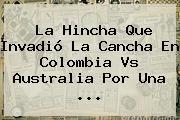 La Hincha Que Invadió La Cancha En <b>Colombia Vs Australia</b> Por Una ...