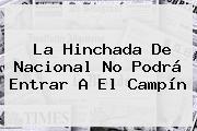 La Hinchada De <b>Nacional</b> No Podrá Entrar A El Campín
