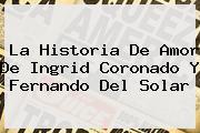 La Historia De Amor De <b>Ingrid Coronado</b> Y Fernando Del Solar
