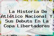 La Historia De <b>Atlético Nacional</b> Y Sus Debuts En La Copa Libertadores
