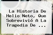 La Historia De Helio <b>Neto</b>, Que Sobrevivió A La Tragedia De ...
