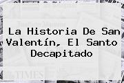 La Historia De <b>San Valentín</b>, El Santo Decapitado