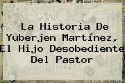 La Historia De <b>Yuberjen Martínez</b>, El Hijo Desobediente Del Pastor