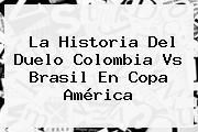 La Historia Del Duelo <b>Colombia Vs Brasil</b> En Copa América