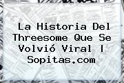 La Historia Del Threesome Que Se Volvió Viral | Sopitas.com