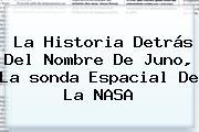 La Historia Detrás Del Nombre De <b>Juno</b>, La <b>sonda Espacial</b> De La NASA