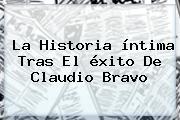 La Historia íntima Tras El éxito De <b>Claudio Bravo</b>