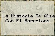 La Historia Se Alía Con El <b>Barcelona</b>