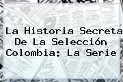 La Historia Secreta De La Selección Colombia: La Serie