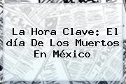 La Hora Clave: El <b>día De Los Muertos</b> En México