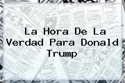 La Hora De La Verdad Para <b>Donald Trump</b>