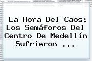 La Hora Del Caos: Los Semáforos Del Centro De <b>Medellín</b> Sufrieron ...