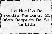 La Huella De <b>Freddie Mercury</b>, 25 Años Después De Su Partida