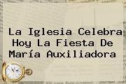 La Iglesia Celebra Hoy La Fiesta De <b>María Auxiliadora</b>