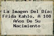 La Imagen Del Día: <b>Frida Kahlo</b>, A 108 Años De Su Nacimiento