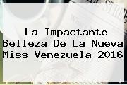 La Impactante Belleza De La Nueva <b>Miss Venezuela 2016</b>