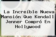 La Increíble Nueva Mansión Que Kendall Jenner Compró En Hollywood