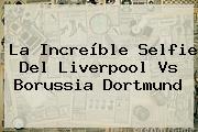 La Increíble Selfie Del <b>Liverpool Vs Borussia Dortmund</b>