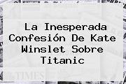 La Inesperada Confesión De <b>Kate Winslet</b> Sobre Titanic