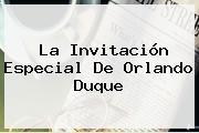 La Invitación Especial De Orlando Duque