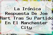 La Irónica Respuesta De <b>Joe Hart</b> Tras Su Partido En El Manchester City