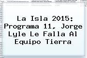 <b>La Isla 2015</b>: Programa 11, Jorge Lyle Le Falla Al Equipo Tierra