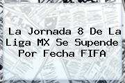 La Jornada 8 De La Liga MX Se Supende Por Fecha <b>FIFA</b>
