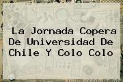 <b>La Jornada Copera De Universidad De Chile Y Colo Colo</b>
