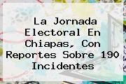 La Jornada Electoral En <b>Chiapas</b>, Con Reportes Sobre 190 Incidentes