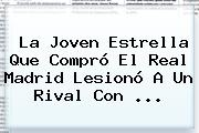 La Joven Estrella Que Compró El <b>Real Madrid</b> Lesionó A Un Rival Con ...