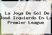 La Joya De Gol De José Izquierdo En La <b>Premier League</b>