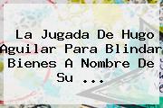 La Jugada De <b>Hugo Aguilar</b> Para Blindar Bienes A Nombre De Su ...