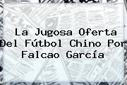 La Jugosa Oferta Del Fútbol Chino Por <b>Falcao</b> García