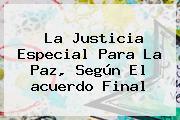 La Justicia Especial Para La <b>Paz</b>, Según El <b>acuerdo Final</b>