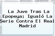 La Juve Tras La Epopeya: Igualó La Serie Contra El <b>Real Madrid</b>