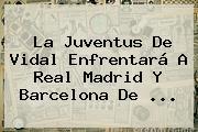La Juventus De Vidal Enfrentará A Real Madrid Y Barcelona De <b>...</b>