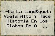 ?<b>La La Land</b>&quot; Vuela Alto Y Hace Historia En Los Globos De O ...