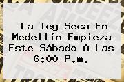 La <b>ley Seca</b> En Medellín Empieza Este Sábado A Las 6:00 P.m.