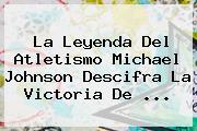 La Leyenda Del Atletismo Michael Johnson Descifra La Victoria De <b>...</b>