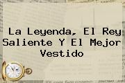 <i>La Leyenda, El Rey Saliente Y El Mejor Vestido</i>