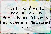 La <b>Liga Águila</b> Inicia Con Un Partidazo: Alianza Petrolera Y Nacional ...