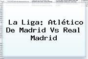 La Liga: <b>Atlético De Madrid Vs Real Madrid</b>