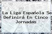 La <b>Liga Española</b> Se Definirá En Cinco Jornadas