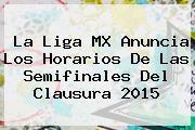 La <b>Liga MX</b> Anuncia Los Horarios De Las <b>Semifinales</b> Del Clausura <b>2015</b>